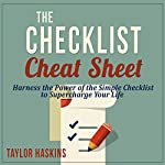 The Checklist Cheat Sheet: How to Harness the Surprising Power of the Simple Checklist to Supercharge Your Life   Taylor Haskins