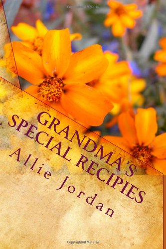 Grandma'S Special Recipies: The Special Recipies Of Love That Used To Be Grandma'S Secret, Until Now. Learn Her Special Recipies, Tips And Tricks To Make Great Tasting Food.