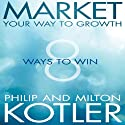 Market Your Way to Growth: 8 Ways to Win Audiobook by Philip Kotler, Milton Kotler Narrated by Mark Weatherup