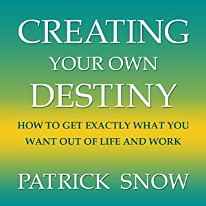 Creating Your Own Destiny: How to Get Exactly What You Want Out of Life and Work | [Patrick Snow]