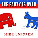 The Party Is Over: How Republicans Went Crazy, Democrats Became Useless, and the Middle Class Got Shafted Audiobook by Mike Lofgren Narrated by Mel Foster