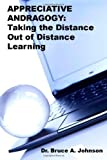 Dr. Bruce A. Johnson APPRECIATIVE ANDRAGOGY: TAKING the Distance Out of Distance Learning