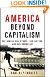 America Beyond Capitalism: Reclaiming Our Wealth, Our Liberty, and Our Democracy
