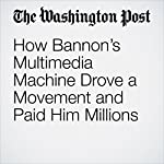 How Bannon's Multimedia Machine Drove a Movement and Paid Him Millions | Shawn Boburg,Robert O'Harrow Jr.