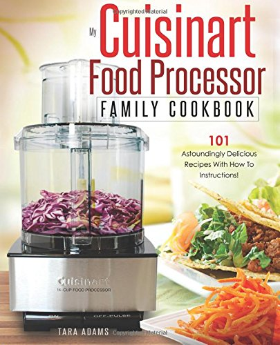 my-cuisinart-food-processor-family-cookbook-101-astoundingly-delicious-recipes-with-how-to-instructi