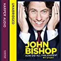 How Did All This Happen? (       UNABRIDGED) by John Bishop Narrated by John Bishop