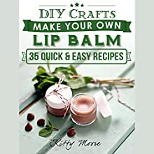 DIY Crafts: Make Your Own Lip Balm with These 35 Quick & Easy Recipes! (2nd Edition) Audiobook by Kitty Moore Narrated by Nicole Heneveld