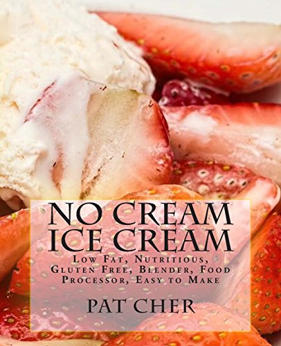No Cream Ice Cream: Low Fat, Nutritious, Gluten Free, Blender, Food Processor, Easy to Make by Pat Cher