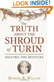 The Truth About the Shroud of Turin: Solving the Mystery