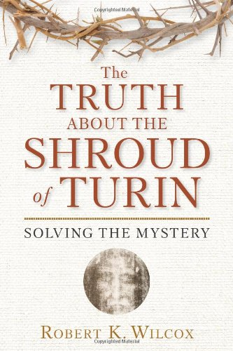 The Truth About the Shroud of Turin: Solving the Mystery: Robert K. Wilcox: 9781596986008: Amazon.com: Books