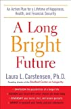 By Laura L. Carstensen Ph.D. - A Long Bright Future: An Action Plan for a Lifetime of Happiness, Health, and Financial Security (7.5.2009)