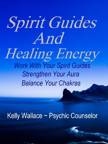 Spirit Guides And Healing Energy - Work With Your Spirit Guides, Strengthen Your Aura, Balance Your Chakras