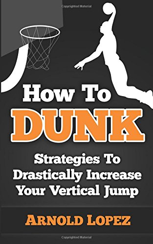 How To Dunk: Strategies To Drastically Increase Your Vertical Jump