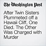 After Twin Sisters Plummeted off a Hawaii Cliff, One Died. The Other Was Charged with Murder | Travis M. Andrews