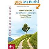Der Erde nah - dem Himmel entgegen: Ein Pilgerführer für die Alpen - Mit Tourenbeschreibungen