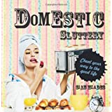Domestic Sluttery: Cheat Your Way to the Perfect Lifestyleby Sian Meades