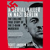 A Serial Killer in Nazi Berlin: The Chilling True Story of the S-Bahn Murderer | [Scott Andrew Selby]