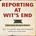 Reporting at Wit's End: Tales from The New Yorker (       UNABRIDGED) by St. Clair McKelway Narrated by John Morgan