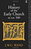 John William Charles Wand A History of the Early Church to AD 500