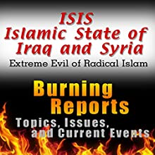 ISIS Islamic State of Iraq and Syria (Extreme Evil of Radical Islam): Burning Reports Topics, Issues, Current Events & More (       UNABRIDGED) by Burning Reports Narrated by Claton Butcher