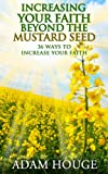 Increasing Your Faith Beyond The Mustard Seed: 36 Ways To Increase Your Faith