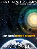 Ten Quantum Jumps to a Higher Dimension: How to Live the Law of Attraction (Quantum Series)
