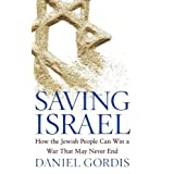 Saving Israel: How the Jewish People Can Win a War That May Never End ~ Daniel Gordis