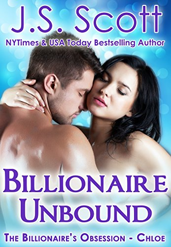 Dreams of a perfect life are shattered when Chloe's fiancé becomes abusive, forcing her to break away from a destructive relationship…  NY Times & USA Today bestselling author J. S. Scott's Billionaire Unbound: The Billionaire's Obsession ~ Chloe