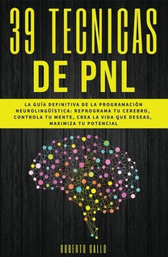 PNL - 39 Tecnicas de PNL - La Guia Definitiva de la Programacion Neurolinguisti: Reprograma tu Cerebro, Controla Tu Mente, Crea la Vida que Deseas, Maximiza tu Potencial  [Gallo, Roberto] (Tapa Blanda)