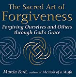 The Sacred Art Of Forgiveness: Forgiving Ourselves and Others through God's Grace (The Art of Spiritual Living)