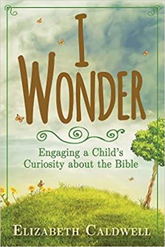Elizabeth F. Caldwell, I Wonder: Engaging a Child's Curiosity about the Bible