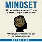 Mindset: 30+ Amazing Mindset Tricks & 100+ Daily Affirmations!: Develop a Successful Mindset and Gain More Self Esteem, Happiness, Wealth and Freedom in Your Life! | Kevin Gise