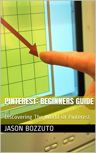PINTEREST: Beginners Guide: Discovering The World Of Pinterest