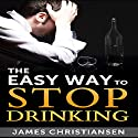 The Easy Way to Stop Drinking: Craft Beer, Cocktails, and Wine: Stop Drinking It All Today! (       UNABRIDGED) by James Christiansen Narrated by Joseph Benjamin, Jireh Pabellon