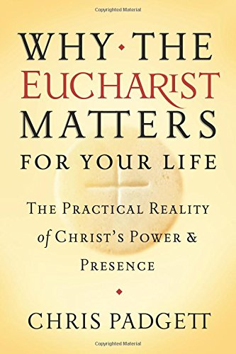 Why the Eucharist Matters for Your Life: The Practical Reality of Christ's Power and Presence PDF