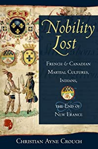 Nobility Lost: French and Canadian Martial Cultures, Indians, and the End of New France by Christian Ayne Crouch