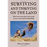 Surviving and Thriving on the Land: How to use your time and energy to run a successful smallholding: How to Use Your Spare Time and Energy to Run a Successful Smallholdingby Rebecca Laughton