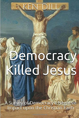 Democracy Killed Jesus: A Survey of Democracy's Negative Impact Upon the Christian Faith