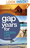 Gap Years for Grown Ups: The Most Comprehensive, Practical Guide from the Leading Gap Year Specialist
