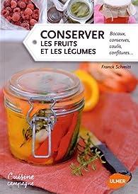 Conserver les fruits et les légumes : Bocaux, conserves, coulis, confitures... par Franck Schmitt