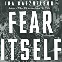 Fear Itself: The New Deal and the Origins of Our Time (       UNABRIDGED) by Ira Katznelson Narrated by Scott Brick