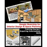 Google Sketchup for Interior Design and Space Planning: Acquiring Intermediate Skills (Volume 2)