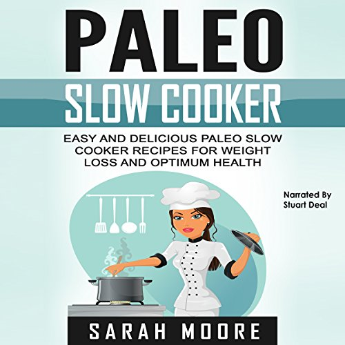 Paleo Slow Cooker: Easy and Delicious Paleo Slow Cooker Recipes for Weight Loss and Optimum Health by Sarah Moore