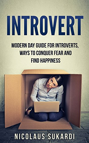 Introvert: modern day guide for introverts, ways to conquer fear and find happiness (shyness, social anxiety, success, confidence, relationship)
