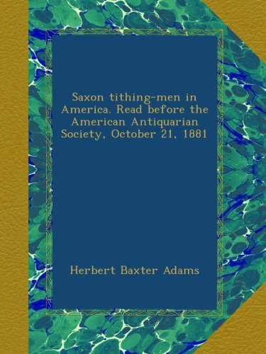 Saxon tithing-men in America. Read before the American Antiquarian Society, October 21, 1881
