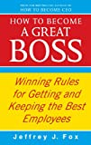 How to Become a Great Boss: Winning Rules for Getting and Keeping the Best Employees (0091935431) by Fox, Jeffrey J.