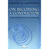 On Becoming a Conductor: Lessons and Meditations on the Art of Conducting ~ Frank L. Battisti