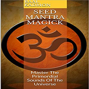 Seed Mantra Magick: Master the Primordial Sounds of the Universe Audiobook