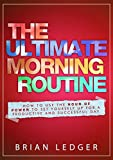 The Ultimate Morning Routine: How To Use The Hour Of Power To Set Yourself Up For A Productive And Successful Day (Productivity for High Achievers Book 2)