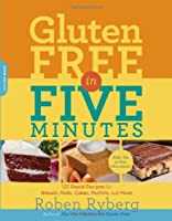 Gluten-Free in Five Minutes: 123 Rapid Recipes for Breads, Rolls, Cakes, Muffins, and More Front Cover